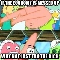 patrick star - if the economy is messed up why not just tax the rich