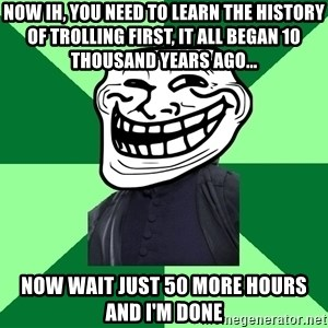 Trollface professor - Now IH, you need to learn the history of trolling first, it all began 10 thousand years ago... Now wait just 50 more hours and I'm done