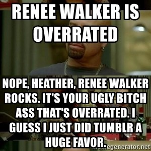 skinhedjohn - Renee walker is overrated                         Nope, heather, Renee walker rocks. it's your ugly bitch ass that's overrated. I guess i just did Tumblr a huge favor.
