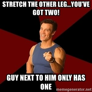 Tony Horton - Stretch the other leg...you've got two! Guy next to him only has one