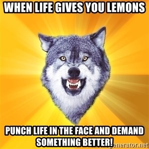 Courage Wolf - When Life gives you lemons punch life in the face and demand something better!