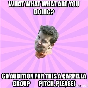 Sassy Gay Friend - What what what are you doing? Go Audition FOR this A cappella Group        PITCH, PLEASE!