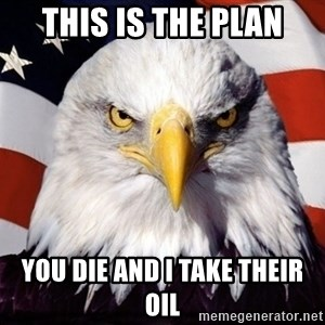 American Pride Eagle - This is the plan You die and I take their oil