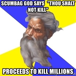 "Advice God - scumbag god says   ""thou shalt not kill"" Proceeds to kill millions"