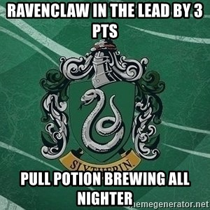 T_Slytherin - ravenclaw in the lead by 3 pts pull potion brewing all nighter