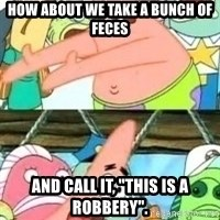 "patrick star - How about we take a bunch of feces and call it, ""this is a robbery""."