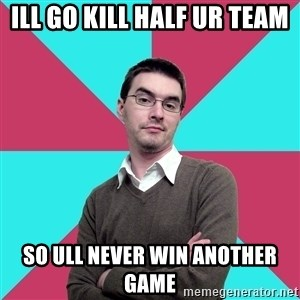 Privilege Denying Dude - ILL GO KILL HALF UR TEAM SO ULL NEVER WIN ANOTHER GAME