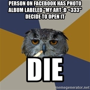 """Art Student Owl - PERSON ON FACEBOOK HAS PHOTO ALBUM LABELED """"MY ART :D <333"""" DECIDE TO OPEN IT DIE"""