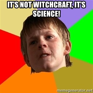 Angry School Boy - It's not witchcraft, it's science!