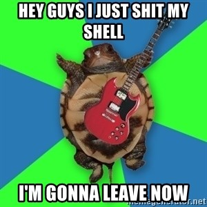 Aspiring Musician Turtle - Hey Guys I just shit my shell i'm gonna leave now