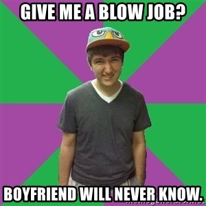 Bad Advice Roommate - give me a blow job? boyfriend will never know.