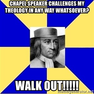 George Fox - Chapel speaker CHALLENGES my theology in any way whatsoever? walk out!!!!!
