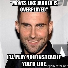 """Adam Levine - """"MOVES LIKE JAGGER IS OVERPLAYED"""" I'LL PLAY YOU INSTEAD IF YOU'D LIKE"""