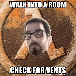 Gordon Freeman - walk into a room CHECK FOR VENTS