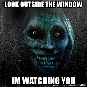 NEVER ALONE  - LOOK OUTSIDE THE WINDOW im watching you
