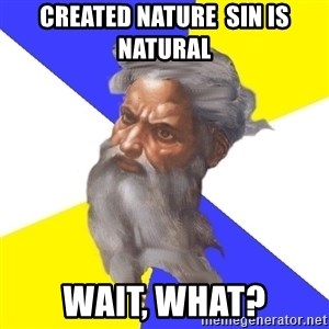 Advice God - Created nature  sin is natural Wait, what?