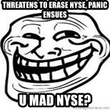 Troll Faceee - threatens to erase nyse, panic ensues u mad nyse?