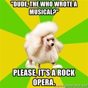 """Pretentious Theatre Kid Poodle - """"dude, The Who wrote a musical?"""" Please, it's a rock opera."""
