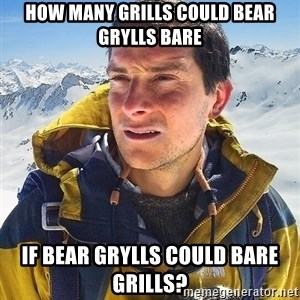 Bear Grylls Loneliness - How many grills could Bear Grylls bare if Bear Grylls could bare grills?