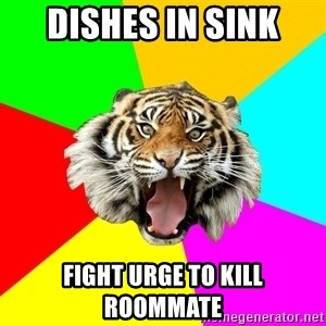 Time Of The Month Tiger - Dishes in sink fight urge to kill roommate