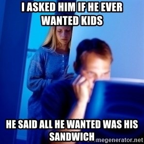Internet Husband - I asked him if he ever wanted kids he said all he wanted was his sandwich