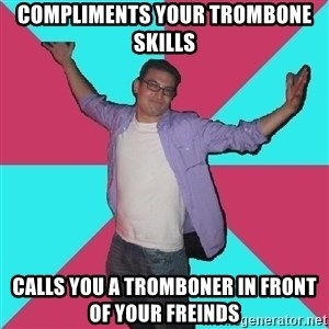 Douchebag Roommate - Compliments your trombone skills Calls you a tromboner in front of your freinds