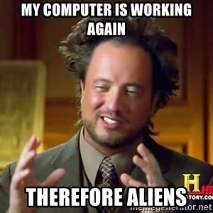 Ancient Aliens - My computer is working again Therefore aliens