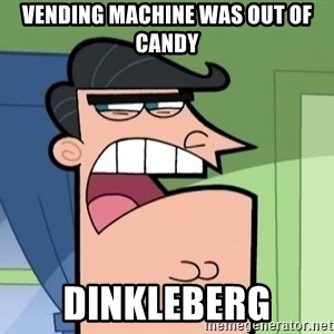 i blame dinkleberg - vending machine was out of candy dinkleberg