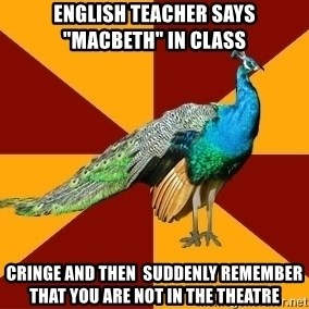 """Thespian Peacock - English teacher says """"macbeth"""" in class cringe and then  suddenly remember that you are not in the theatre"""