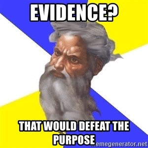 Advice God - EVIDENCE? That would DEFEAT the PURPOSE