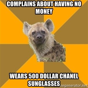 Hypocrite Hyena - Complains about having no money Wears 500 dollar chanel sunglasses