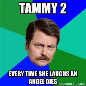 Advice Ron Swanson - Tammy 2  every time she laughs an angel dies