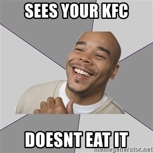 Good Guy Tyrone - Sees your kfc doesnt eat it