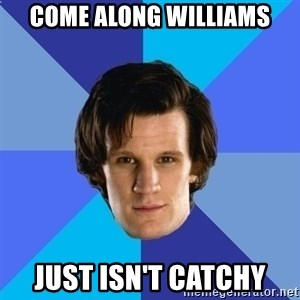 11th doctor  - come along williams just isn't catchy