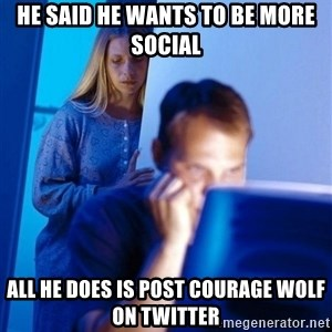 Redditors Wife - he said he wants to be more social all he does is post courage wolf on twitter