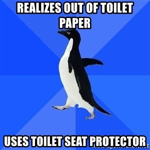 Socially Awkward Penguin - Realizes out of toilet paper uses toilet seat protector