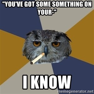 "Art Student Owl - ""You've got some something on your-"" I know"