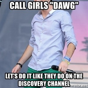 """Slutty Zach Porter - call girls """"dawg"""" Let's do it like they do on the discovery channel"""