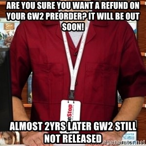 Douchebag Gamestop Employee - Are you sure you want a refund on your GW2 preorder? It will be out soon! almost 2yrs later GW2 still not released