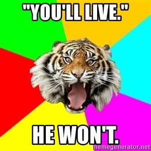 "Time Of The Month Tiger - ""you'll live."" he won't."