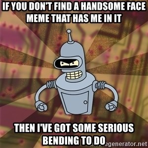Bender-Rodriguez - If you don't find a handsome face meme that has me in it Then I've got some serious bending to do