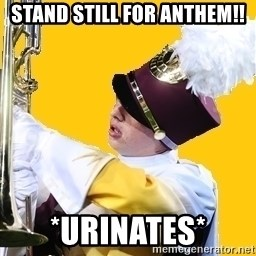 Baffled Band Guy - STAND STILL FOR ANTHEM!! *Urinates*
