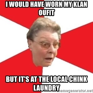 Bigotted Woman - i would have worn my klan oufit but it's at the local chink laundry
