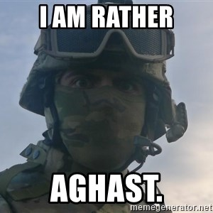 Aghast Soldier Guy - I AM RATHER AGHAST.