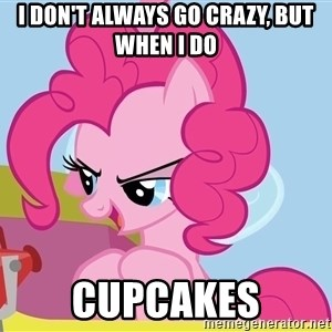 pinkie pie plan - i don't always go crazy, but when i do CUPCAKES
