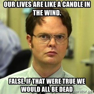 Dwight Meme - Our lives are like a candle in the wind. False. If that were true we would all be dead