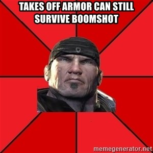 We love Gears of War! - takes off armor can still survive boomshot