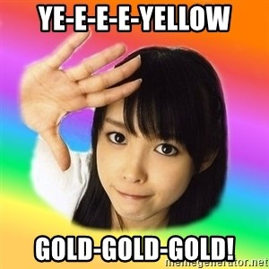 j-pop fangirl - Ye-e-e-e-yellow gold-gold-gold!