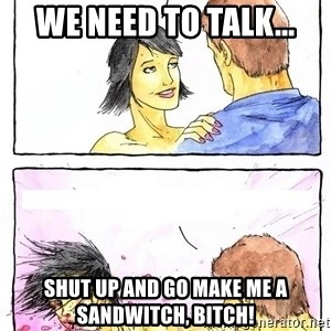 Alpha Boyfriend - We need to talk... Shut up and go make me a sandwitch, bitch!