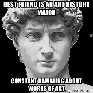 David Art History - Best Friend is an Art History Major Constant Rambling about Works of art